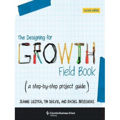 The Designing for Growth Field Book: A Step-by-Step Project Guide (Columbia Business School Publishing), 2nd Edition