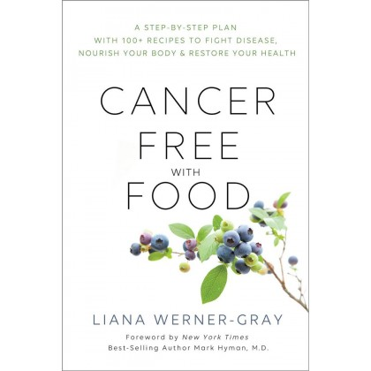 Cancer-Free with Food: A Step-by-Step Plan with 100+ Recipes to Fight Disease, Nourish Your Body & Restore Your Health