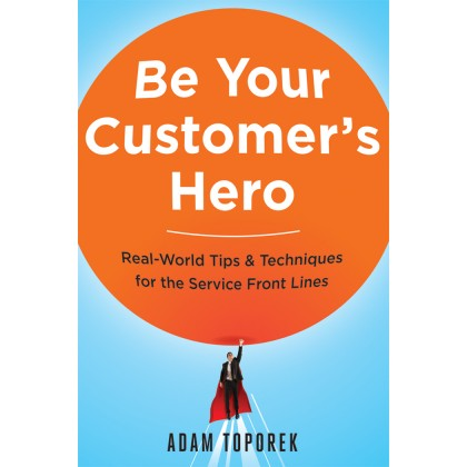 Be Your Customer's Hero: Real-World Tips and Techniques for the Service Front Lines