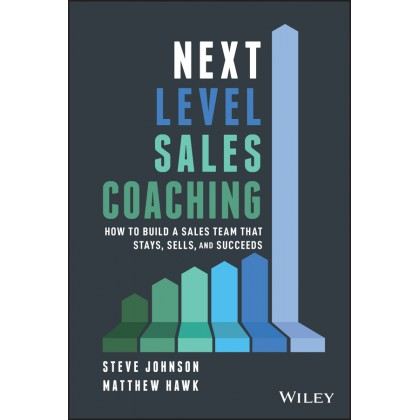 Next Level Sales Coaching: How to Build a Sales Team That Stays, Sells, and Succeeds