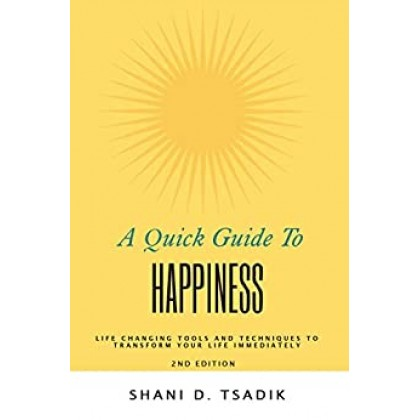 A Quick Guide To Happiness: Life Changing Tools and Techniques to Transform Your Life Immediately