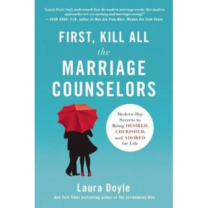 First, Kill All the Marriage Counselors Modern-Day Secrets to Being Desired, Cherished, and Adored for Life
