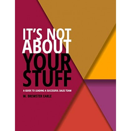 IT'S NOT ABOUT YOUR STUFF: A Guide to Leading a Successful Sales Team