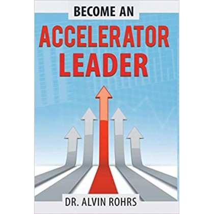 Become an Accelerator Leader Accelerate Yourself, Others, and Your Organization to Maximize Impact