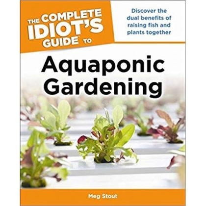 Aquaponic Gardening Discover the Dual Benefits of Raising Fish and Plants Together (Idiot's Guides)