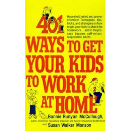 401 Ways to Get Your Kids to Work at Home Household tested and proven effective!