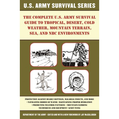 The Complete U.S. Army Survival Guide to Tropical, Desert, Cold Weather, Mountain Terrain, Sea, and NBC Environments - Department of the Army