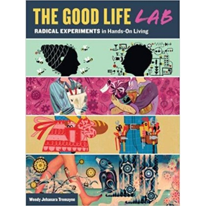 The Good Life Lab Radical Experiments in Hands-On Living