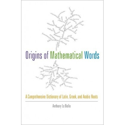 Origins of Mathematical Words A Comprehensive Dictionary of Latin, Greek, and Arabic Roots
