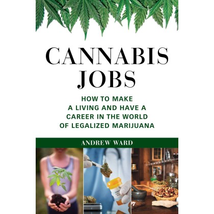 Cannabis Jobs How to Make a Living and Have a Career in the World of Legalized Marijuana