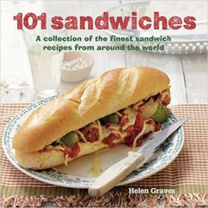 101 Sandwiches A Collection of the Finest Sandwich Recipes from Around the World