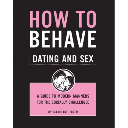 How to Behave: Dating and Sex: A Guide to Modern Manners for the Socially Challenged