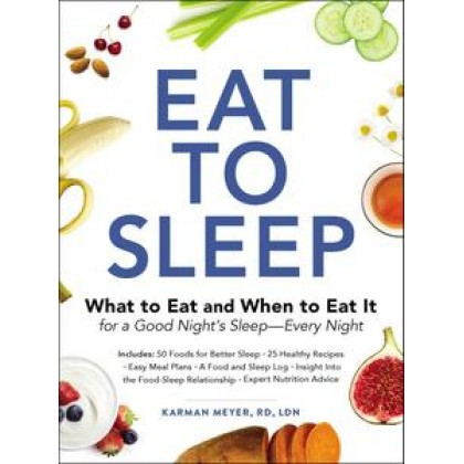 Eat to Sleep: What to Eat and When to Eat It for a Good Night's Sleep—Every Night