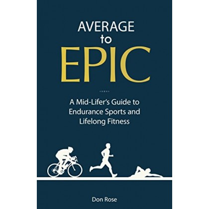 Average to Epic: A Mid-lifer's Guide to Endurance Sports and Lifelong Fitness